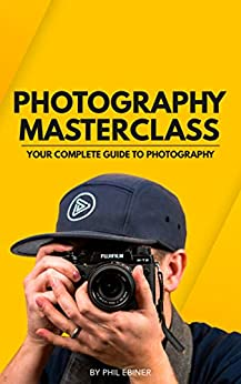 Photography Masterclass: Your Complete Guide to Photography by [Ebiner, Phil, Gerke, Alondra, Carnahan, William, Shimizu-Jones, Sam]