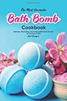 The Most Aromatic Bath Bomb Book: Relaxing, Moisturizing, and Purifying Bath Bomb Recipes for Any Type of Skin