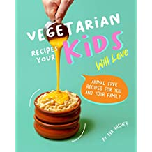 Vegetarian Recipes Your Kids Will Love: Animal Free Recipes for You and Your Family