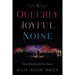 A Queerly Joyful Noise: Choral Musicking for Social Justice