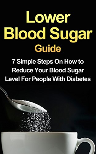 Download Lower Blood Sugar Guide: 7 Simple Steps On How to Reduce Your Blood Sugar Level For People With Diabetes (FREE Bonus Included) (English Edition) B00VP47EE0