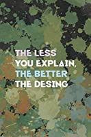 The Less You Explain, The Better The Desing: Notebook Journal Composition Blank Lined Diary Notepad 120 Pages Paperback Green Pincels Graphic Desing