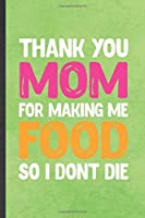 Thank You Mom for Making Me Food So I Don't Die: Blank Funny Father Mother Lined Notebook/ Journal For Husband Wife Grandparent, Inspirational Saying Unique Special Birthday Gift Idea Cute Ruled 6x9 110 Pages