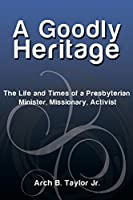 A Goodly Heritage: The Life and Times of a Presbyterian Minister, Missionary, Activist