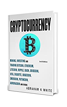 Cryptocurrency 2018: Mining, Investing and Trading in Blockchain, including Bitcoin, Ethereum, Litecoin, Ripple, Dash, Dogecoin, Emercoin, Putincoin, Auroracoin and others (Fintech) [3rd Edition] by [White, Abraham K]