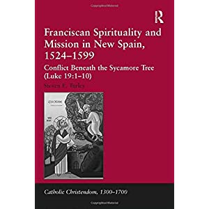 Franciscan Spirituality and Mission in New Spain, 1524-1599: Conflict Beneath the Sycamore Tree (Luke 19:1-10) (Catholic Christendom, 1300-1700)
