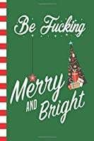 Be Fucking Merry And Bright: Adult Humor Blank Journal Great Gift for Friends and Family | Better Than a Holiday Card | Perfect Stocking Stuffer | Funny Quotes and Designs