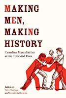 Making Men, Making History: Canadian Masculinities Across Time and Place