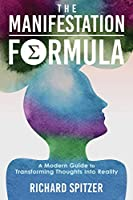 The Manifestation Formula: A Modern Guide to Transforming Thoughts into Reality