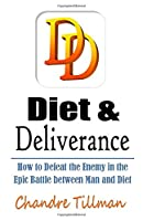 Diet & Deliverance: How to Defeat the Enemy in the Epic Battle between Man and Diet