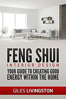 Feng Shui - Interior Design: Your Guide To Using Feng Shui To Create Good Energy Within Your Home by [Livingston, Giles]
