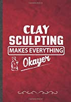 Clay Sculpting Makes Everything Okayer: Funny Lined Notebook Journal For Clay Sculpting Teacher Class Diy Sculptor, Unique Special Inspirational Birthday Gift Idea, Classic B5 Size 110 Pages