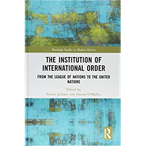 The Institution of International Order: From the League of Nations to the United Nations (Routledge Studies in Modern History)