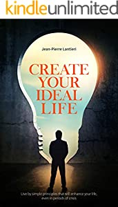 CREATE YOUR IDEAL LIFE: Live by simple principles that will enhance your life, even in periods of crisis (English Edition)