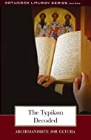 The Typikon Decoded: An Explanation of Byzantine Liturgical Practice (The Orthodox Liturgy)
