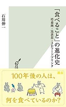 [石川 伸一]の「食べること」の進化史~培養肉・昆虫食・3Dフードプリンタ~ (光文社新書)