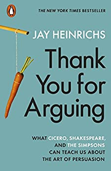 Thank You for Arguing: What Cicero, Shakespeare and the Simpsons Can Teach Us About the Art of Persuasion by [Heinrichs, Jay]