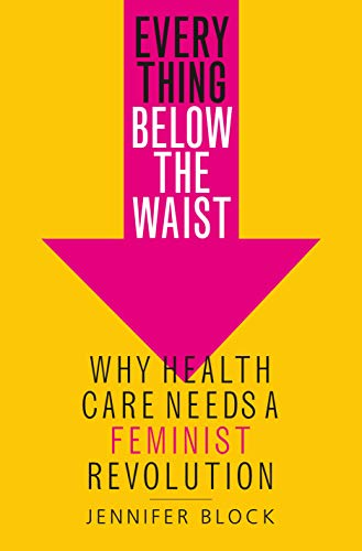 Everything Below the Waist: Why Health Care Needs a Feminist Revolution (English Edition)