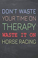 Don't Waste Your Time On Therapy Waste It On Horse Racing: Horse Racing Notebook, Planner or Journal | Size 6 x 9 | 110 Dot Grid Pages | Office Equipment, Supplies |Funny Horse Racing Gift Idea for Christmas or Birthday