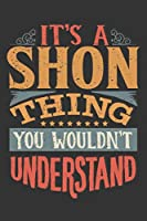Its A Shon Thing You Wouldnt Understand: Shon Diary Planner Notebook Journal 6x9 Personalized Customized Gift For Someones Surname Or First Name is Shon