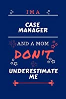 I'm A Case Manager And A Mom Don't Underestimate Me: Perfect Gag Gift For A Case Manager Who Happens To Be A Mom And NOT To Be Underestimated! | Blank Lined Notebook Journal | 100 Pages 6 x 9 Format | Office | Work | Job | Humour and Banter | Birthday| He