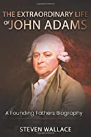 The Extraordinary Life of John Adams: A Founding Fathers Biography