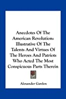 Anecdotes of the American Revolution: Illustrative of the Talents and Virtues of the Heroes and Patriots Who Acted the Most Conspicuous Parts Therein