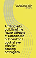 Antibacterial activity of the flower extracts of Caesalpinia pulcherrima L. against eye infection causing pathogens