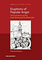 Eruptions of Popular Anger: The Economics of the Arab Spring and Its Aftermath (Mena Development Report)