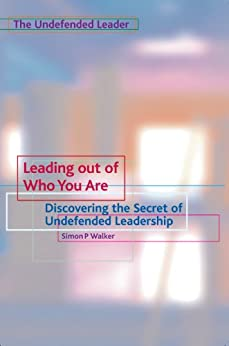 Leading Out of Who You Are: Discovering the Secret of Undefended Leadership (The Undefended Leader Trilogy Book 1) by [Walker, Simon P]