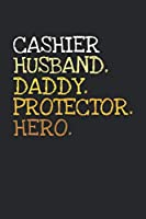 Cashier. Daddy. Husband. Protector. Hero.: 6x9   notebook   dotgrid   120 pages   daddy   husband