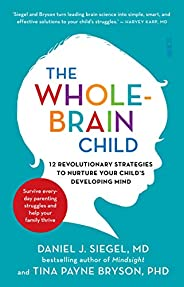 The Whole-Brain Child: 12 revolutionary strategies to Nurture Your Child's Developing