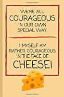 We're All Courageous In Our Own Special Way. I Myself Am Rather Courageous When Faced With Cheese!: Funny Lined Notebook / Journal / Gift Idea for Men and Women