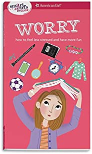 A Smart Girl's Guide: Worry: How to Feel Less Stressed and Have More