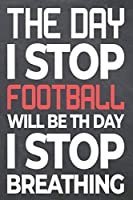 The Day I Stop Football Will Be The Day I Stop Breathing: Football Notebook, Planner or Journal | Size 6 x 9 | 110 Dot Grid White Pages | Office Equipment, Supplies |Funny Football Gift Idea for Christmas or Birthday