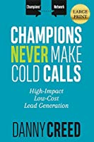 Champions Never Make Cold Calls: High-Impact, Low-Cost Lead Generation (Champions' Network)