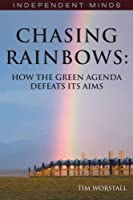 Chasing Rainbows: How the Green Agenda Defeats its Aims (Independent Minds)