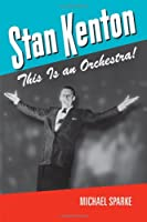 Stan Kenton: This Is an Orchestra! (North Texas Lives of Musicians Series)