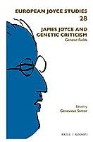 James Joyce and Genetic Criticism: Genesic Fields (European Joyce Studies)