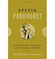 SYLVIA PANKHURST: SUFFRAGETTE, SOCIALIST AND SCOURGE OF EMPIRE