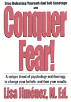 Conquer Fear!: A Unique Blend Of Psychology And Theology To Change Your Beliefs And Thus Your Results