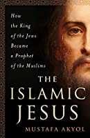 The Islamic Jesus: How the King of the Jews Became a Prophet of the Muslims (International Edition)
