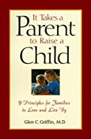 It Takes a Parent to Raise a Child: 9 Principles for Families to Love and Live