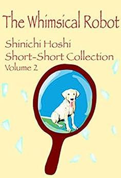 [星 新一, Shinichi Hoshi]のThe Whimsical Robot(星新一ショートショートコレクションVol.2 英語版) (English Edition)