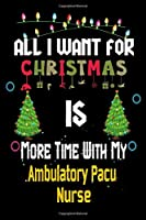 All I want for Christmas is more time with my Ambulatory Pacu Nurse: Christmas Gift for Ambulatory Pacu Nurse Lovers, Ambulatory Pacu Nurse Journal / Notebook / Diary / Thanksgiving & Christmas Gift