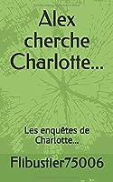 Alex cherche Charlotte...: Les enquêtes de Charlotte...
