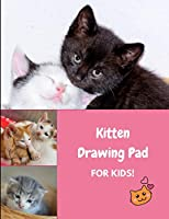 Kitten Drawing Pad for Kids!: Sketch, Draw and Color Kitty Cats