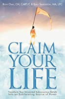 Claim Your Life: Transform Your Unwanted Subconscious Beliefs Into An Exhilarating Source Of Power: Transform Your Unwanted Subconscious Beliefs Into an Exhilarating Source of Power