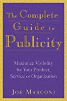 The Complete Guide to Publicity: Maximize Visibility for Your Product, Service, or Organization