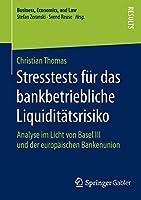 Stresstests fuer das bankbetriebliche Liquiditaetsrisiko: Analyse im Licht von Basel III und der europaeischen Bankenunion (Business, Economics, and Law)